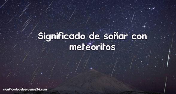 soñar con meteoritos